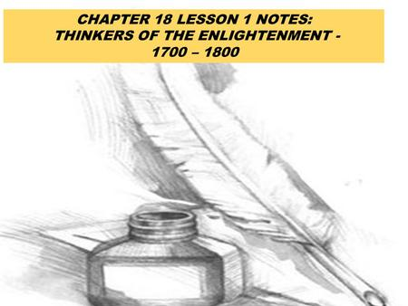 CHAPTER 18 LESSON 1 NOTES: THINKERS OF THE ENLIGHTENMENT - 1700 – 1800.