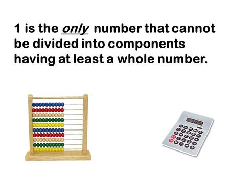 1 is the only number that cannot be divided into components having at least a whole number.