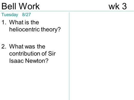Tuesday 8/27 1.What is the heliocentric theory? 2.What was the contribution of Sir Isaac Newton? Bell Workwk 3.