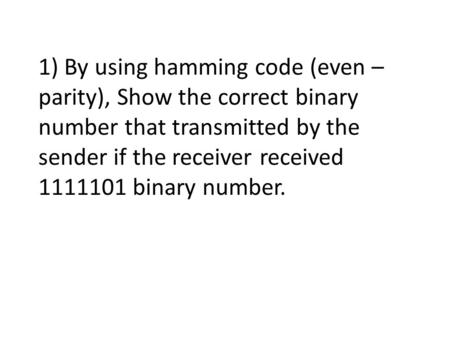 1) By using hamming code (even – parity), Show the correct binary number that transmitted by the sender if the receiver received 1111101 binary number.