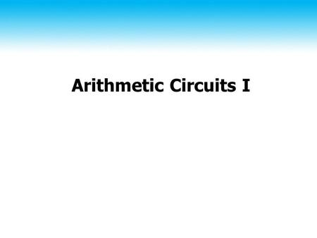 Arithmetic Circuits I. 2 Iterative Combinational Circuits Like a hierachy, except functional blocks per bit.