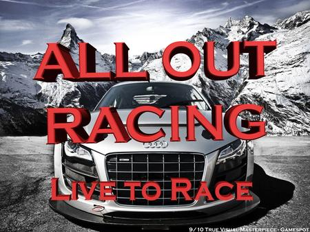 "ALL OUT RACING ""Live To Race"" This unique racing game tries to bring you the best in realistic racing from our amazing collision detection system to the."