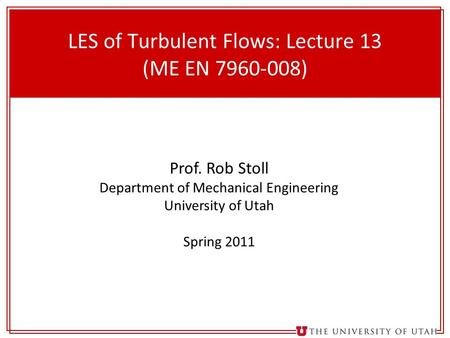 1 LES of Turbulent Flows: Lecture 13 (ME EN 7960-008) Prof. Rob Stoll Department of Mechanical Engineering University of Utah Spring 2011.