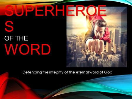 SUPERHEROE S WORD SUPERHEROE S OF THE WORD Defending the integrity of the eternal word of God.