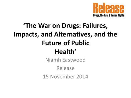 'The War on Drugs: Failures, Impacts, and Alternatives, and the Future of Public Health' Niamh Eastwood Release 15 November 2014.