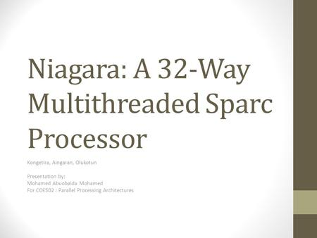 Niagara: A 32-Way Multithreaded Sparc Processor Kongetira, Aingaran, Olukotun Presentation by: Mohamed Abuobaida Mohamed For COE502 : Parallel Processing.