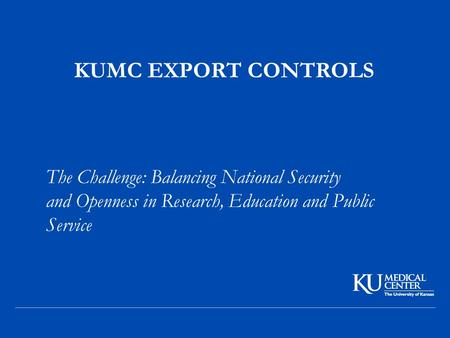 KUMC EXPORT CONTROLS The Challenge: Balancing National Security and Openness in Research, Education and Public Service.