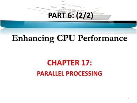 PART 6: (2/2) Enhancing CPU Performance CHAPTER 17: PARALLEL PROCESSING 1.