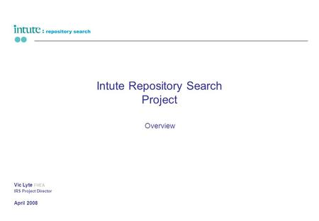 Intute Repository Search Project Overview Vic Lyte FHEA IRS Project Director April 2008.