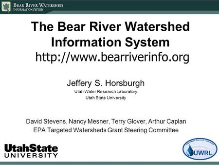 The Bear River Watershed Information System  Jeffery S. Horsburgh Utah Water Research Laboratory Utah State University David.