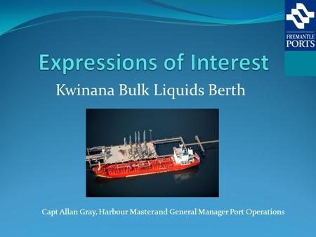 Kwinana Bulk Liquids Berth Capt Allan Gray, Harbour Master and General Manager Port Operations.