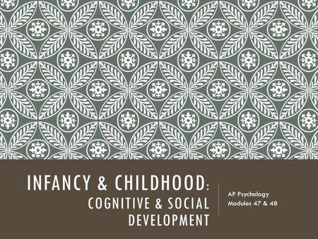 INFANCY & CHILDHOOD : COGNITIVE & SOCIAL DEVELOPMENT AP Psychology Modules 47 & 48.