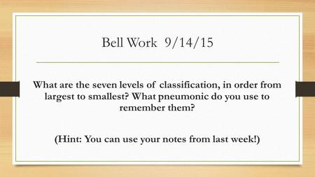 Bell Work 9/14/15 What are the seven levels of classification, in order from largest to smallest? What pneumonic do you use to remember them? (Hint: You.