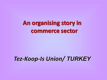 An organising story in commerce sector Tez-Koop-Is Union/ TURKEY.
