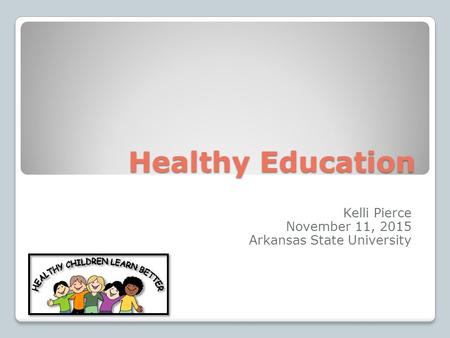 Healthy Education Kelli Pierce November 11, 2015 Arkansas State University.