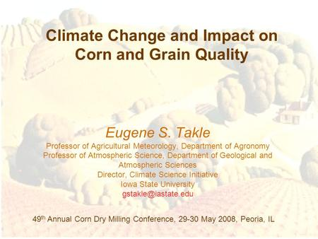 Climate Change and Impact on Corn and Grain Quality Eugene S. Takle Professor of Agricultural Meteorology, Department of Agronomy Professor of Atmospheric.