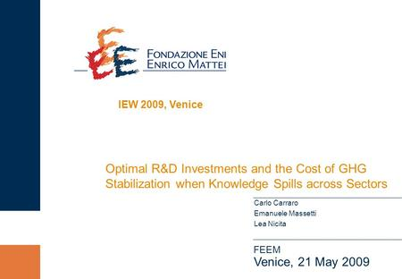 Optimal R&D Investments and the Cost of GHG Stabilization when Knowledge Spills across Sectors FEEM Venice, 21 May 2009 Carlo Carraro Emanuele Massetti.