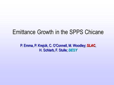 Emittance Growth in the SPPS Chicane P. Emma, P. Krejcik, C. O'Connell, M. Woodley; SLAC, H. Schlarb, F. Stulle; DESY.