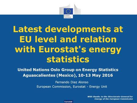 Eurostat Latest developments at EU level and relation with Eurostat's energy statistics United Nations Oslo Group on Energy Statistics Aguascalientes (Mexico),