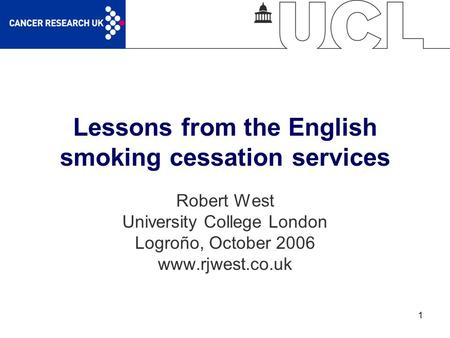1 Lessons from the English smoking cessation services Robert West University College London Logroño, October 2006 www.rjwest.co.uk.