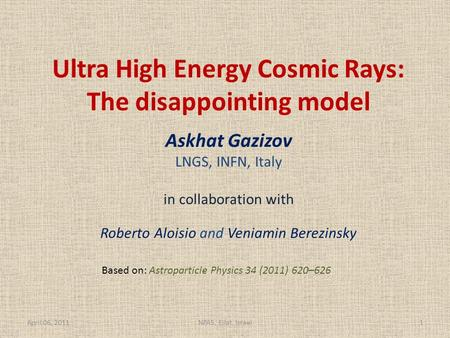 Ultra High Energy Cosmic Rays: The disappointing model Askhat Gazizov LNGS, INFN, Italy in collaboration with Roberto Aloisio and Veniamin Berezinsky April.