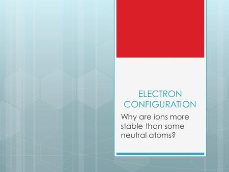 ELECTRON CONFIGURATION Why are ions more stable than some neutral atoms?