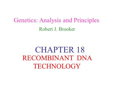 Genetics: Analysis and Principles Robert J. Brooker CHAPTER 18 RECOMBINANT DNA TECHNOLOGY.