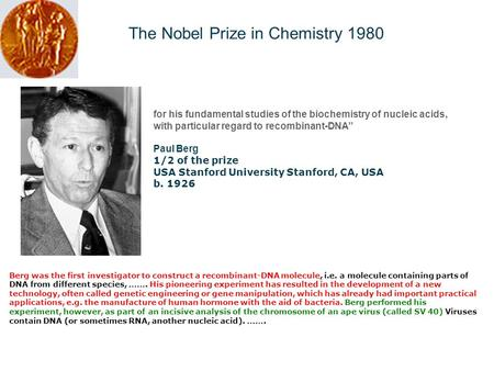"The Nobel Prize in Chemistry 1980 for his fundamental studies of the biochemistry of nucleic acids, with particular regard to recombinant-DNA"" Paul Berg."