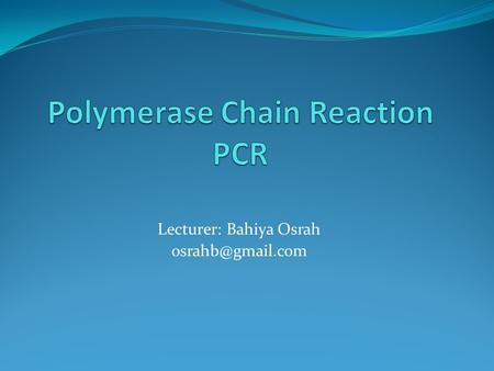 Lecturer: Bahiya Osrah Background PCR (Polymerase Chain Reaction) is a molecular biological technique that is used to amplify specific.