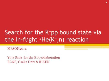 Search for the K  pp bound state via the in-flight 3 He(K ,n) reaction MESON2014 Yuta Sada for the E15 collaboration RCNP, Osaka Univ & RIKEN 1.