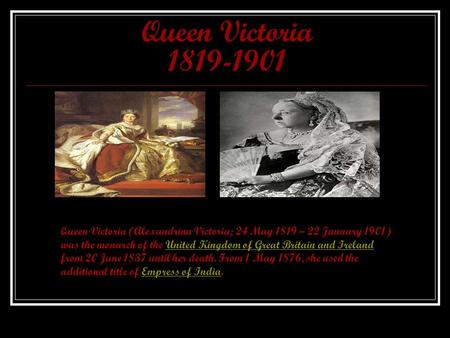 Queen Victoria 1819-1901 Queen Victoria (Alexandrina Victoria; 24 May 1819 – 22 January 1901) was the monarch of the United Kingdom of Great Britain and.