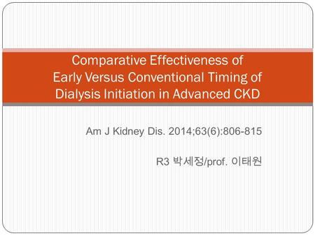 Am J Kidney Dis. 2014;63(6):806-815 R3 박세정 /prof. 이태원 Comparative Effectiveness of Early Versus Conventional Timing of Dialysis Initiation in Advanced.