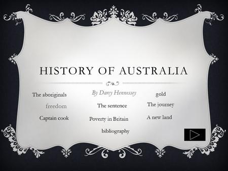 HISTORY OF AUSTRALIA By Darcy Hennessey Poverty in Britain A new land The journey freedom The aboriginals gold.