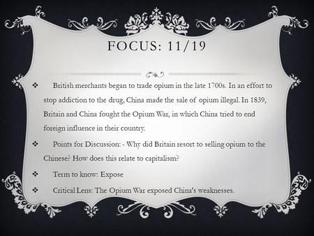 FOCUS: 11/19  British merchants began to trade opium in the late 1700s. In an effort to stop addiction to the drug, China made the sale of opium illegal.