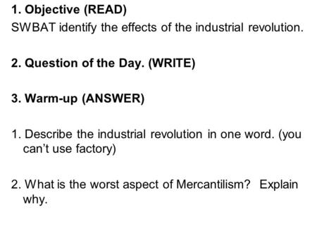 1. Objective (READ) SWBAT identify the effects of the industrial revolution. 2. Question of the Day. (WRITE) 3. Warm-up (ANSWER) 1. Describe the industrial.