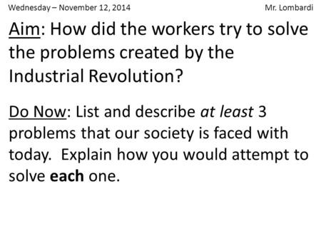 Wednesday – November 12, 2014 Mr. Lombardi Aim: How did the workers try to solve the problems created by the Industrial Revolution? Do Now: List and describe.