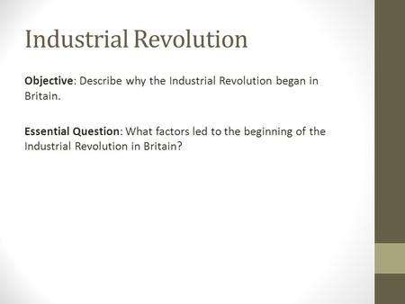 Industrial Revolution Objective: Describe why the Industrial Revolution began in Britain. Essential Question: What factors led to the beginning of the.