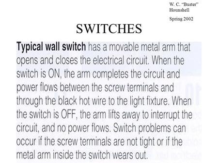 "SWITCHES W. C. ""Buster"" Hounshell Spring 2002. SWITCHES Control electrical current passing through hot circuit wires Can be wired to control light fixtures,"