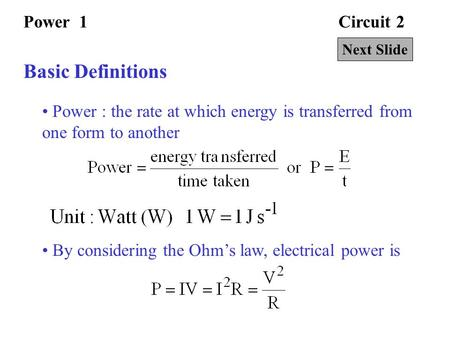 Circuit 2Power 1 Basic Definitions Power : the rate at which energy is transferred from one form to another By considering the Ohm's law, electrical power.