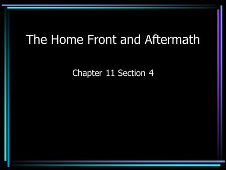 The Home Front and Aftermath Chapter 11 Section 4.