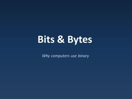 Bits & Bytes Why computers use binary. Analog Signals Analog signals : constantly changing values – Difficult to make precise.