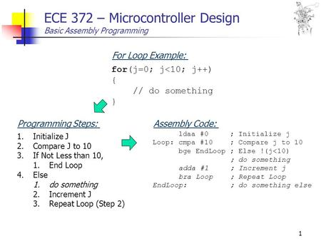 1 ECE 372 – Microcontroller Design Basic Assembly Programming for(j=0; j<10; j++) { // do something } For Loop Example: 1.Initialize J 2.Compare J to 10.