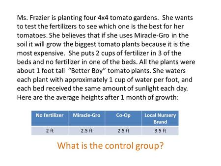 Ms. Frazier is planting four 4x4 tomato gardens. She wants to test the fertilizers to see which one is the best for her tomatoes. She believes that if.