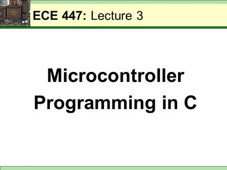 ECE 447: Lecture 3 Microcontroller Programming in C.