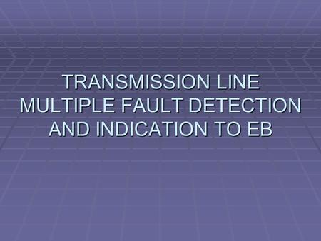 TRANSMISSION LINE MULTIPLE FAULT DETECTION AND INDICATION TO EB.