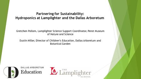 Partnering for Sustainability: Hydroponics at Lamplighter and the Dallas Arboretum Gretchen Pollom, Lamplighter Science Support Coordinator, Perot Museum.