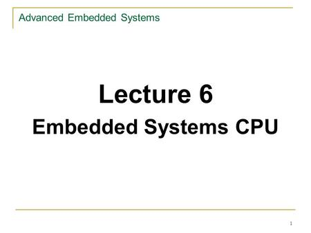 1 Advanced Embedded Systems Lecture 6 Embedded Systems CPU.