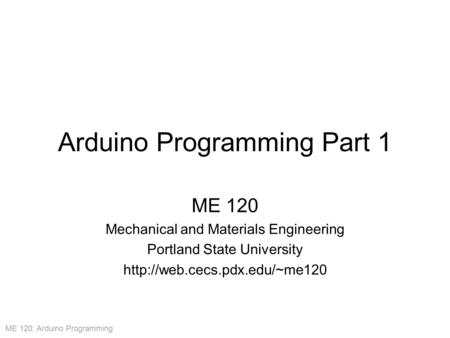 ME 120: Arduino Programming Arduino Programming Part 1 ME 120 Mechanical and Materials Engineering Portland State University