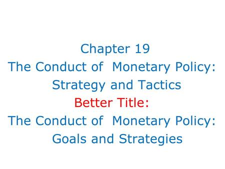 Chapter 19 The Conduct of Monetary Policy: Strategy and Tactics Better Title: The Conduct of Monetary Policy: Goals and Strategies.