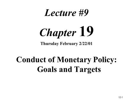 12-1 Lecture #9 Chapter 19 Thursday February 2/22/01 Conduct of Monetary Policy: Goals and Targets.